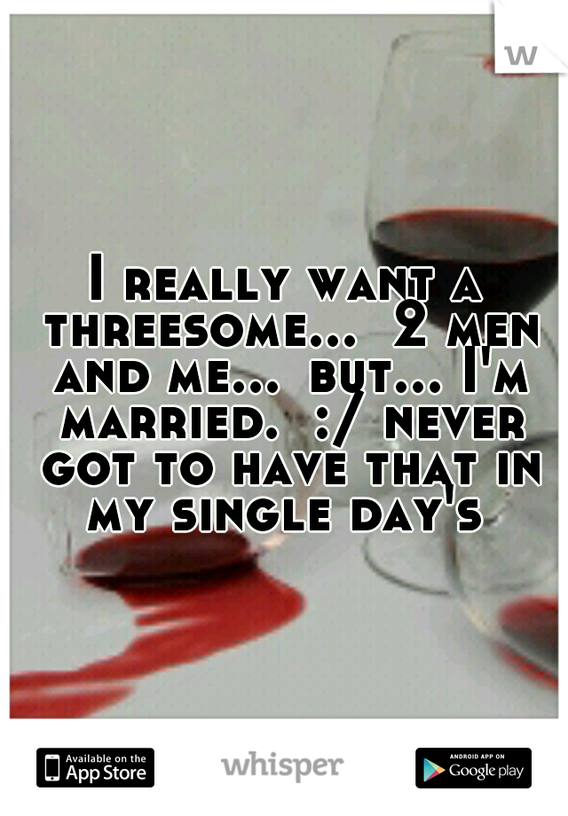 I really want a threesome...  2 men and me... but... I'm married.  :/ never got to have that in my single day's