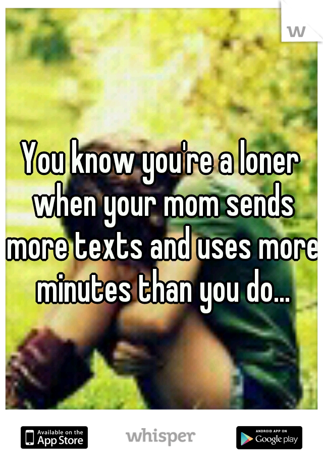 You know you're a loner when your mom sends more texts and uses more minutes than you do...