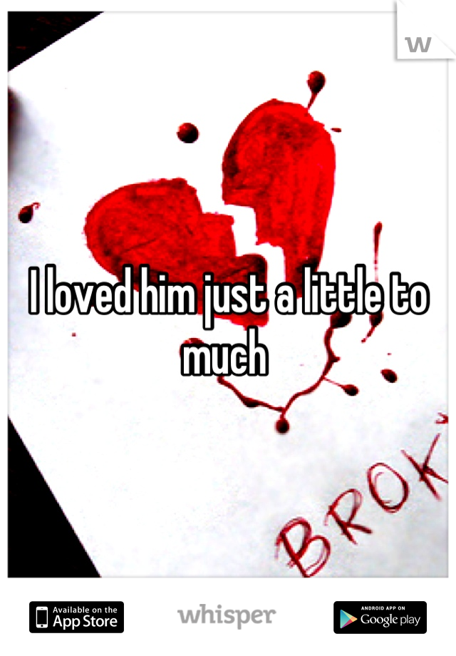 I loved him just a little to much