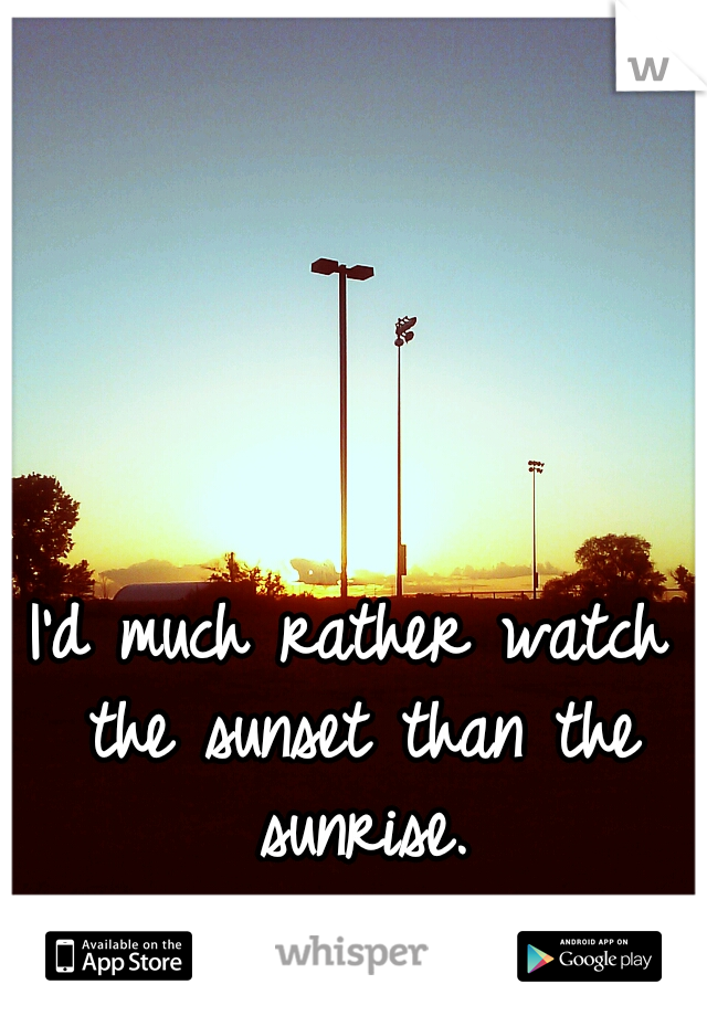 I'd much rather watch the sunset than the sunrise.
