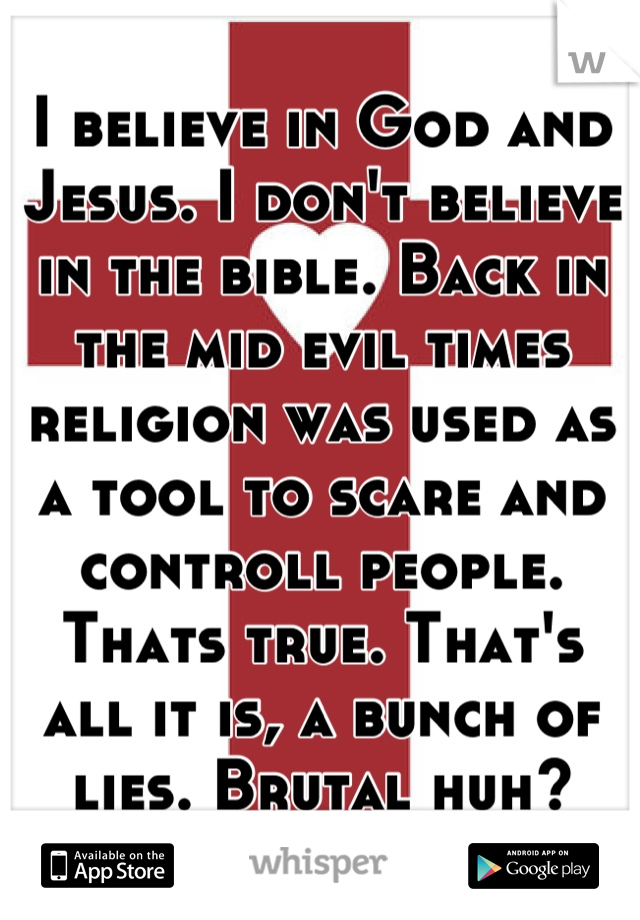 I believe in God and Jesus. I don't believe in the bible. Back in the mid evil times religion was used as a tool to scare and controll people. Thats true. That's all it is, a bunch of lies. Brutal huh?