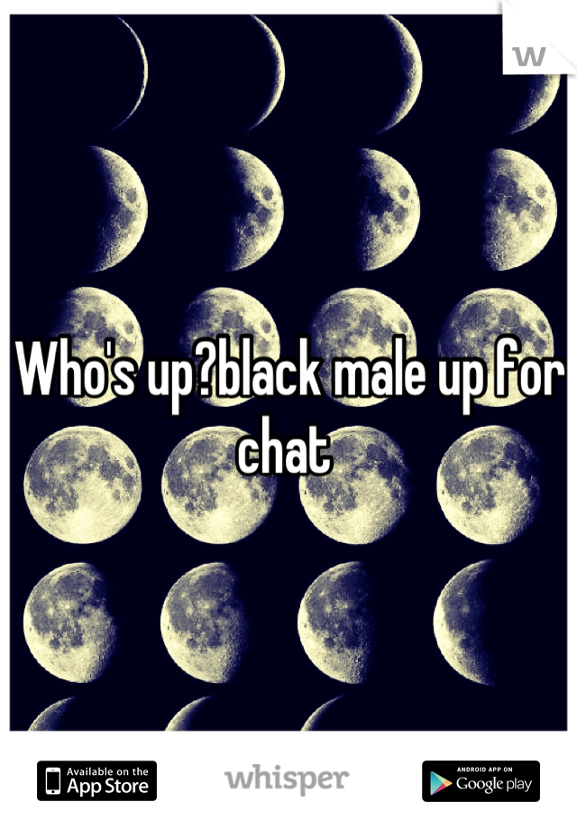Who's up?black male up for chat