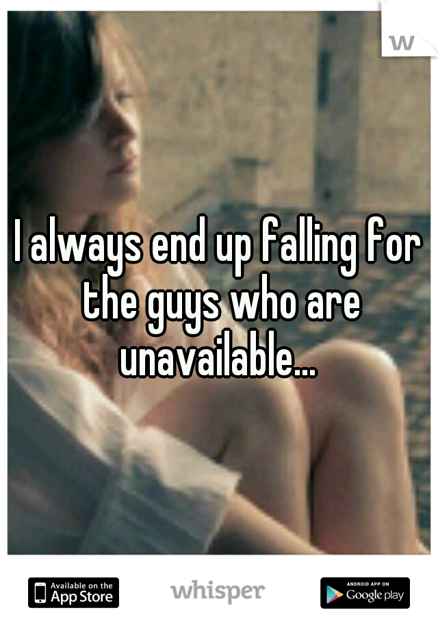I always end up falling for the guys who are unavailable...