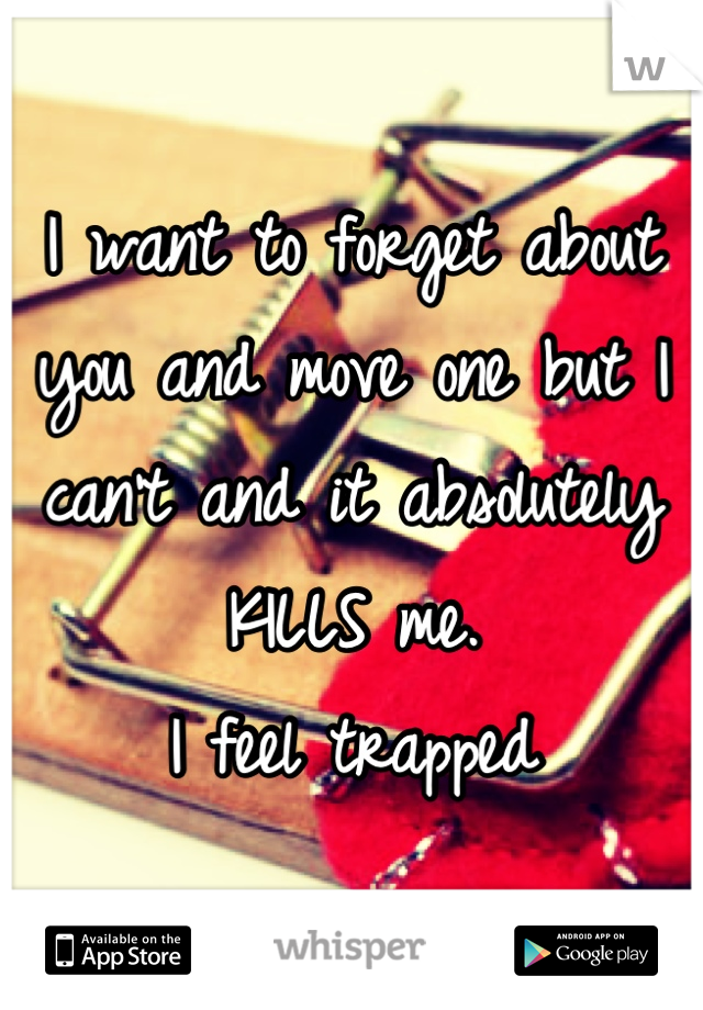 I want to forget about you and move one but I can't and it absolutely KILLS me.  I feel trapped