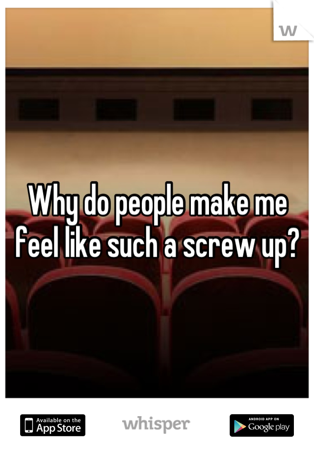 Why do people make me feel like such a screw up?