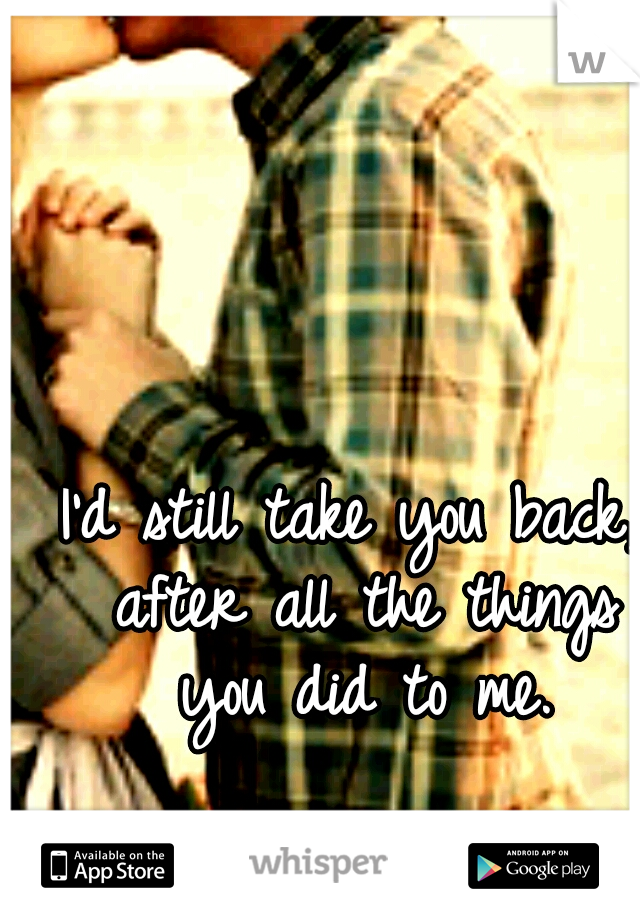 I'd still take you back, after all the things you did to me.