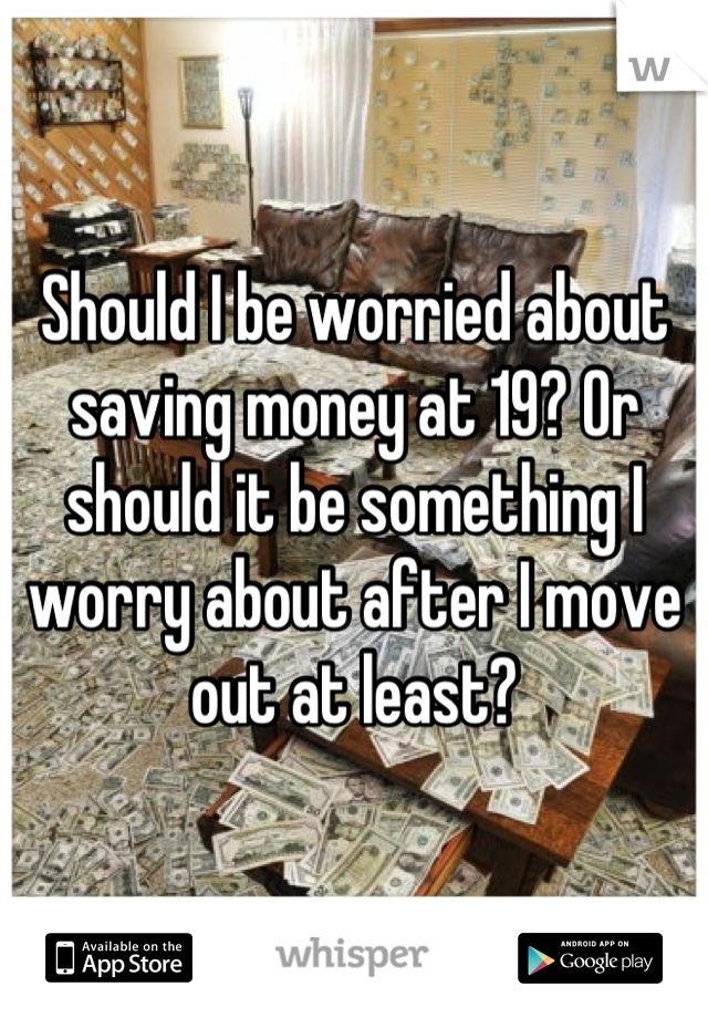 Should I be worried about saving money at 19? Or should it be something I worry about after I move out at least?