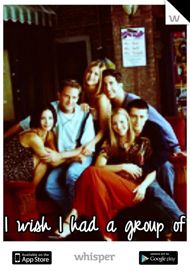 I wish I had a group of friends like them.