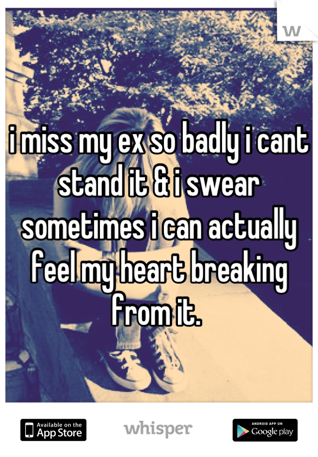 i miss my ex so badly i cant stand it & i swear sometimes i can actually feel my heart breaking from it.