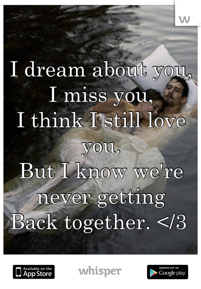 I dream about you,  I miss you,  I think I still love you.  But I know we're never getting  Back together. </3
