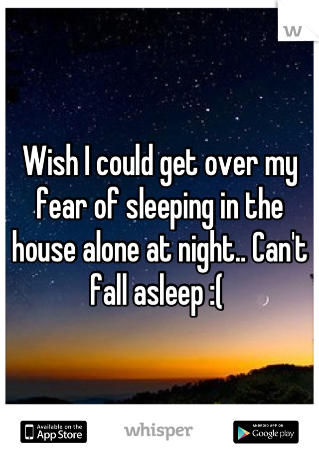 Wish I could get over my fear of sleeping in the house alone at night.. Can't fall asleep :(