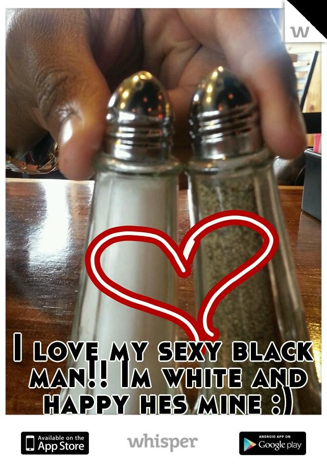 I love my sexy black man!! Im white and happy hes mine :)