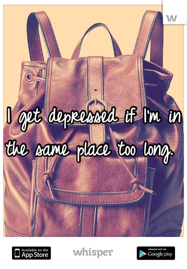 I get depressed if I'm in the same place too long.