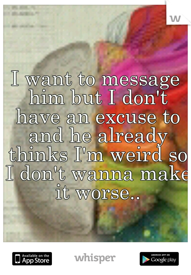 I want to message him but I don't have an excuse to and he already thinks I'm weird so I don't wanna make it worse..