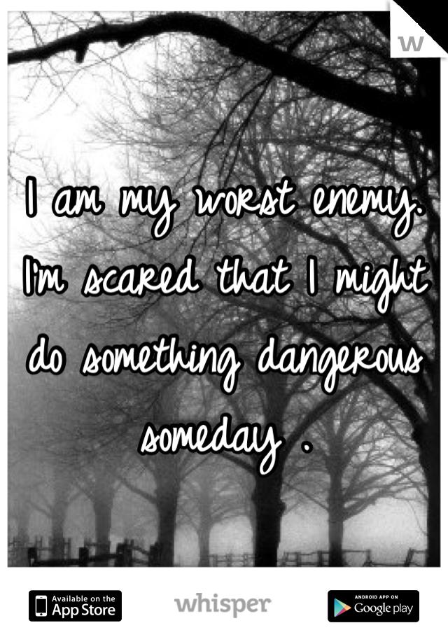 I am my worst enemy. I'm scared that I might do something dangerous someday .