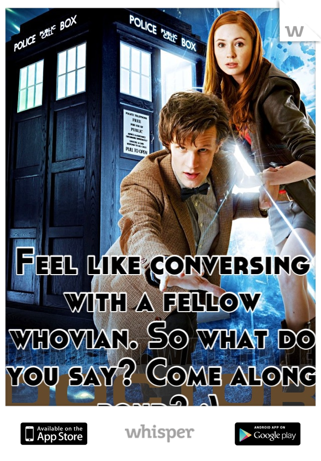 Feel like conversing with a fellow whovian. So what do you say? Come along pond? ;)
