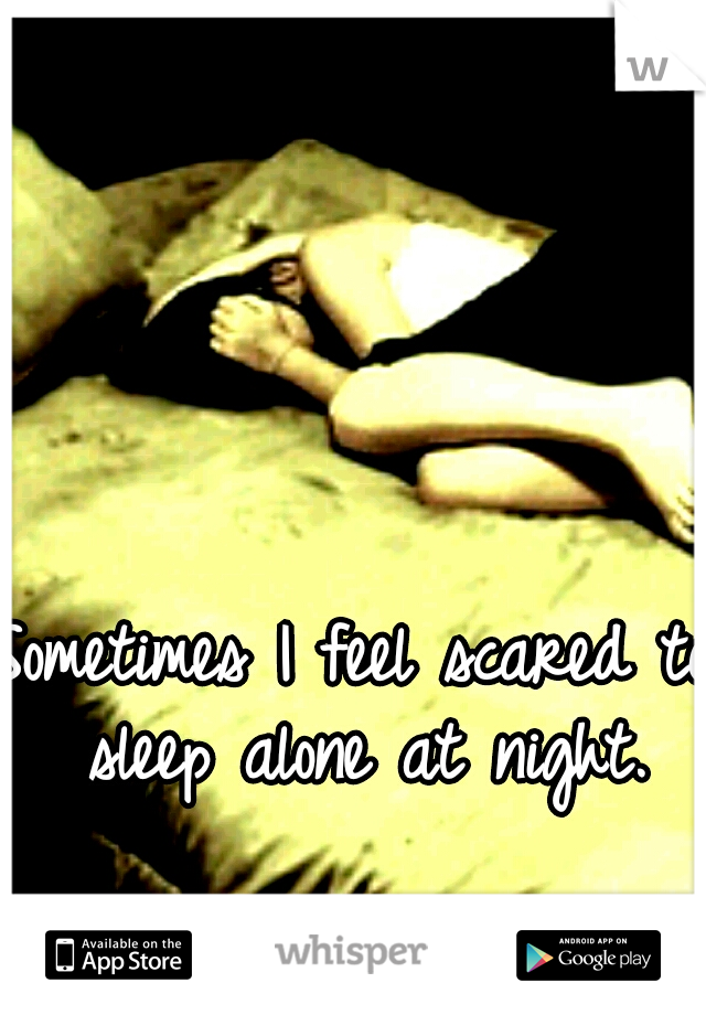 Sometimes I feel scared to sleep alone at night.