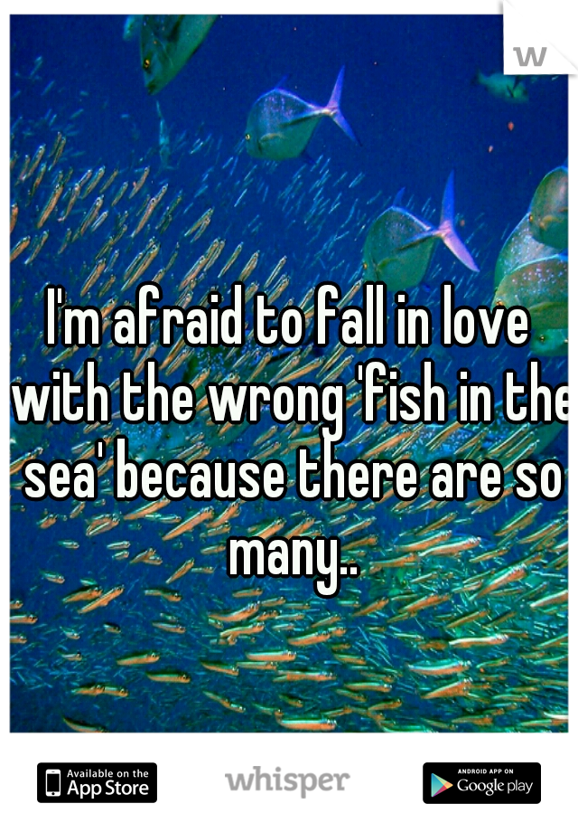 I'm afraid to fall in love with the wrong 'fish in the sea' because there are so many..