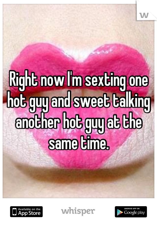 Right now I'm sexting one hot guy and sweet talking another hot guy at the same time.