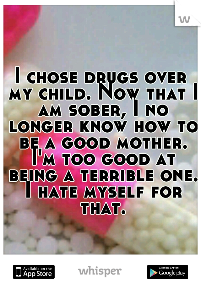 I chose drugs over my child. Now that I am sober, I no longer know how to be a good mother. I'm too good at being a terrible one. I hate myself for that.