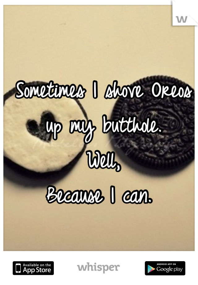 Sometimes I shove Oreos up my butthole.  Well,  Because I can.