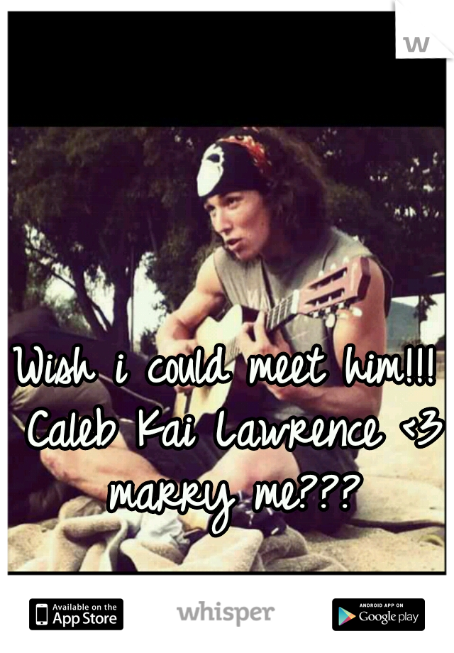 Wish i could meet him!!! Caleb Kai Lawrence <3 marry me???