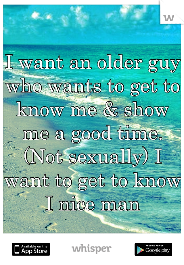 I want an older guy who wants to get to know me & show me a good time. (Not sexually) I want to get to know I nice man