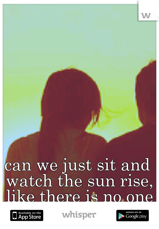 can we just sit and watch the sun rise, like there is no one left in the world?
