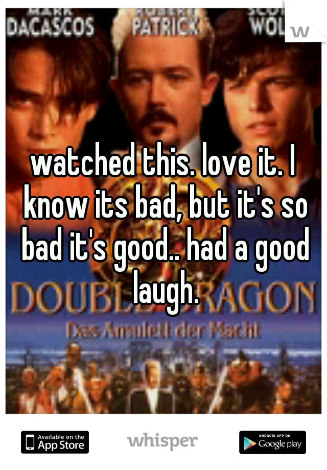 watched this. love it. I know its bad, but it's so bad it's good.. had a good laugh.