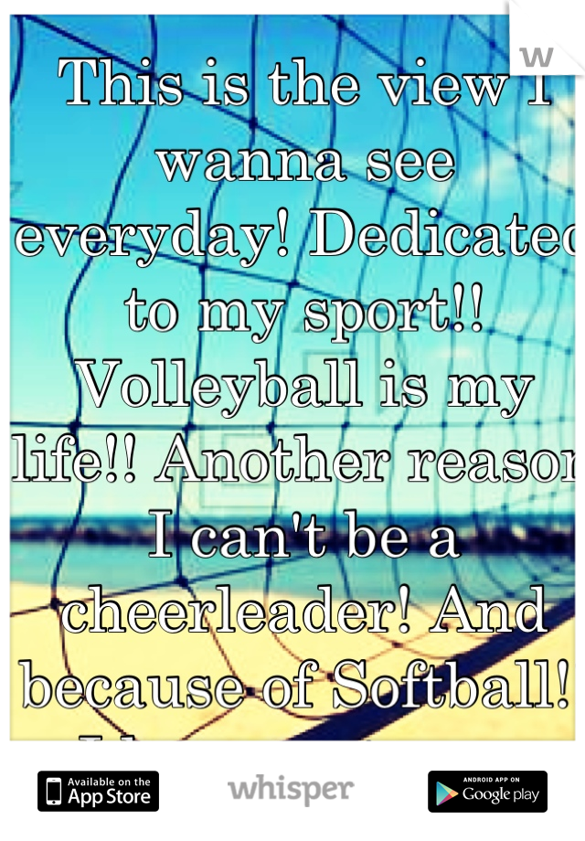 This is the view I wanna see everyday! Dedicated to my sport!! Volleyball is my life!! Another reason I can't be a cheerleader! And because of Softball!! I love my teams