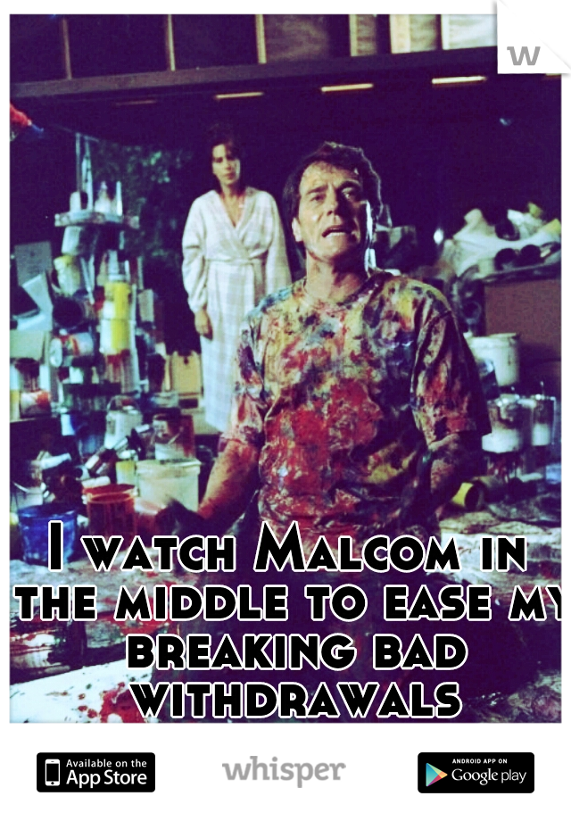 I watch Malcom in the middle to ease my breaking bad withdrawals