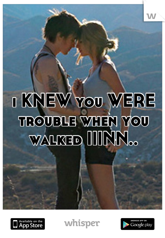 i KNEW you WERE trouble when you walked IIINN..