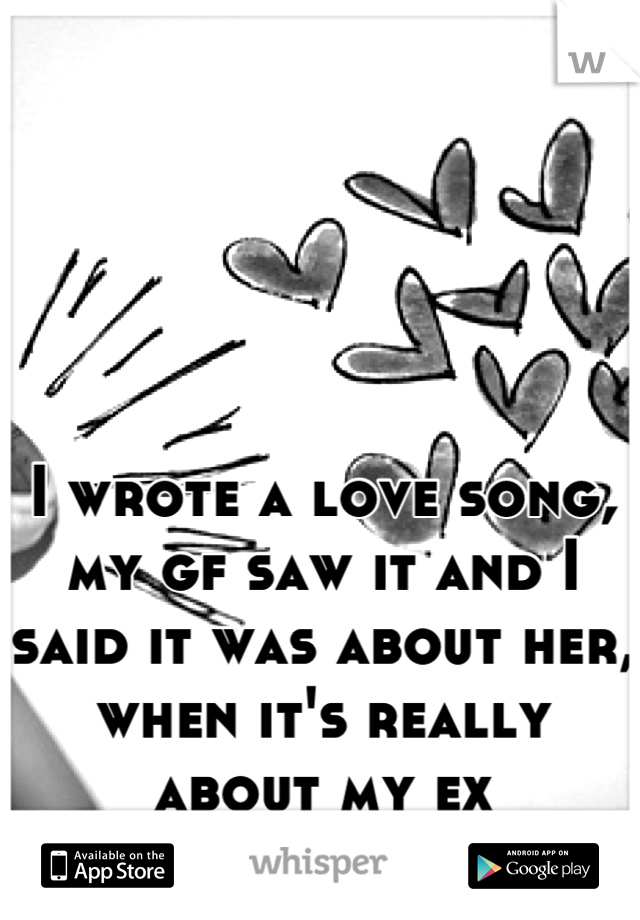 I wrote a love song, my gf saw it and I said it was about her, when it's really about my ex