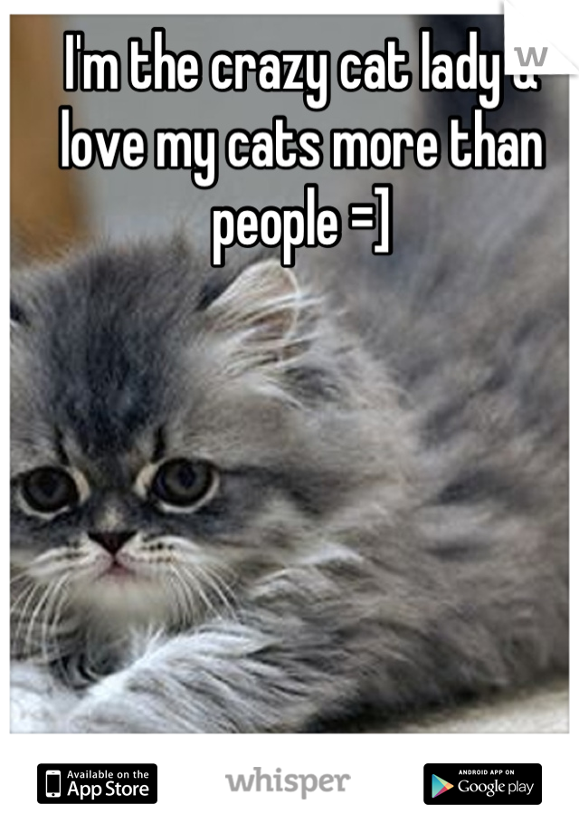 I'm the crazy cat lady & love my cats more than people =]