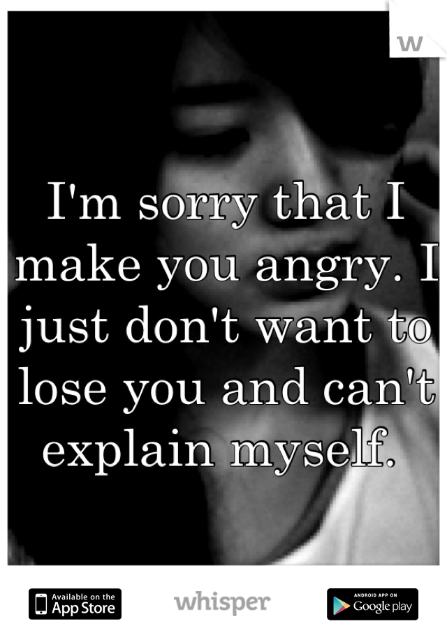I'm sorry that I make you angry. I just don't want to lose you and can't explain myself.