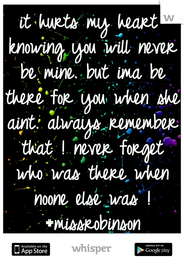 it hurts my heart knowing you will never be mine. but ima be there for you when she aint. always remember that ! never forget who was there when noone else was ! #missrobinson forever&always