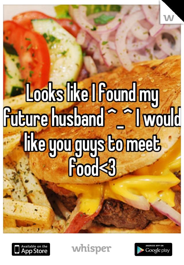 Looks like I found my future husband ^_^ I would like you guys to meet food<3