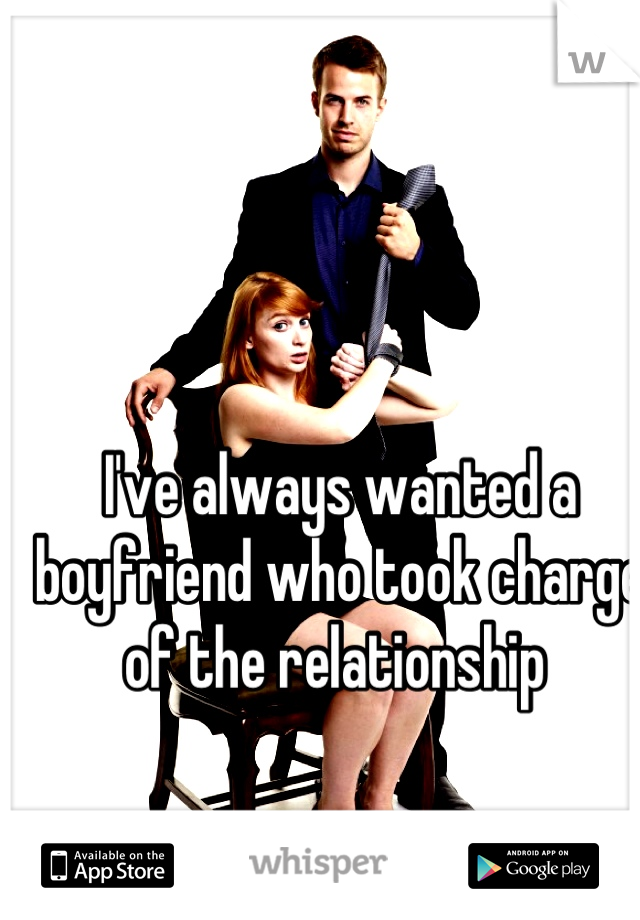 I've always wanted a boyfriend who took charge of the relationship