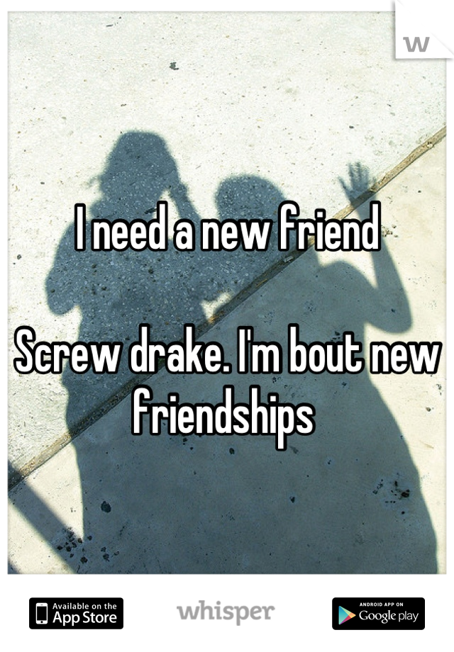 I need a new friend  Screw drake. I'm bout new friendships