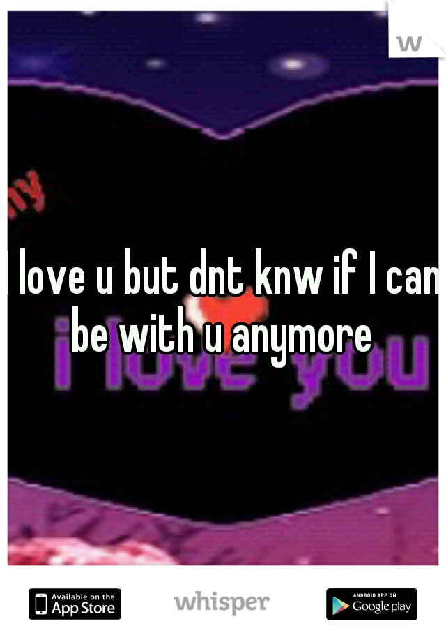 I love u but dnt knw if I can be with u anymore