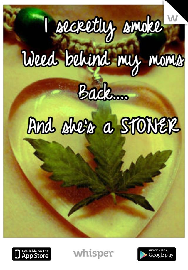 I secretly smoke Weed behind my moms Back.... And she's a STONER
