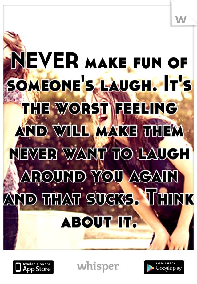 NEVER make fun of someone's laugh. It's the worst feeling and will make them never want to laugh around you again and that sucks. Think about it.