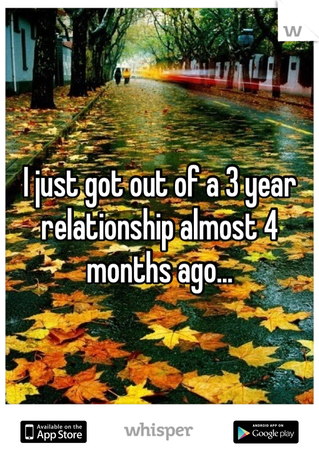 I just got out of a 3 year relationship almost 4 months ago...