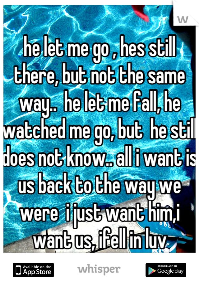 he let me go , hes still there, but not the same way..  he let me fall, he watched me go, but  he still does not know.. all i want is us back to the way we were  i just want him,i want us, ifell in luv