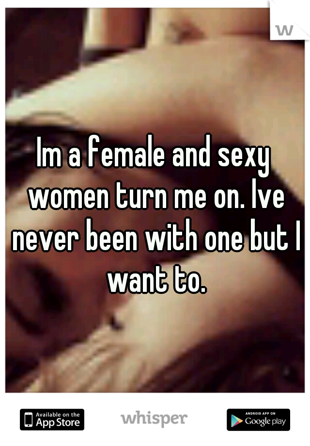 Im a female and sexy women turn me on. Ive never been with one but I want to.