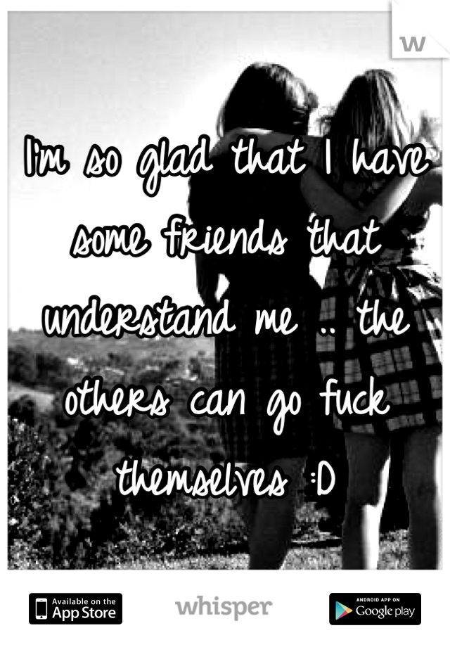 I'm so glad that I have some friends that understand me .. the others can go fuck themselves :D