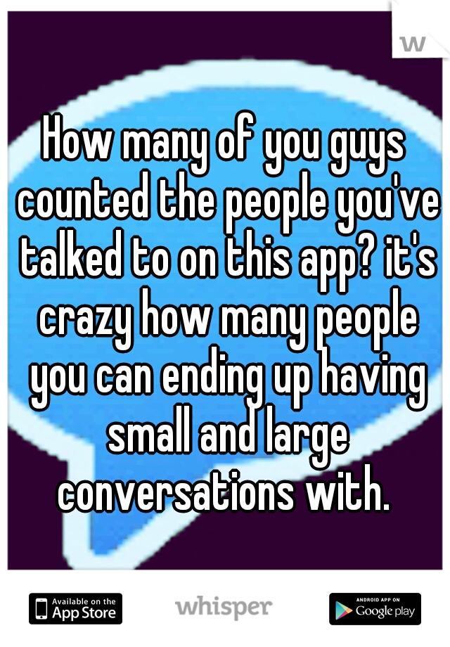How many of you guys counted the people you've talked to on this app? it's crazy how many people you can ending up having small and large conversations with.