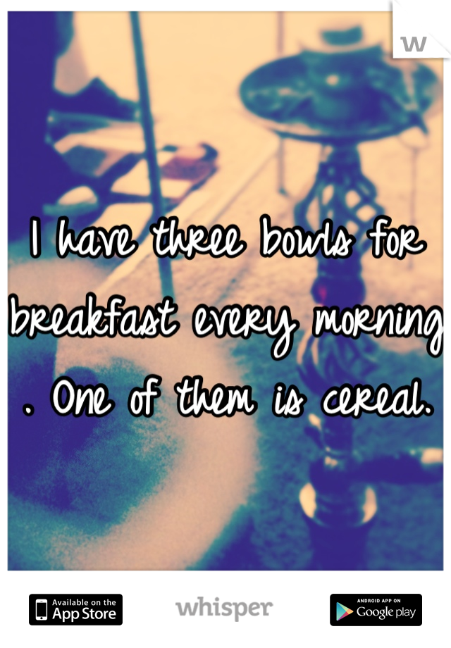 I have three bowls for breakfast every morning . One of them is cereal.