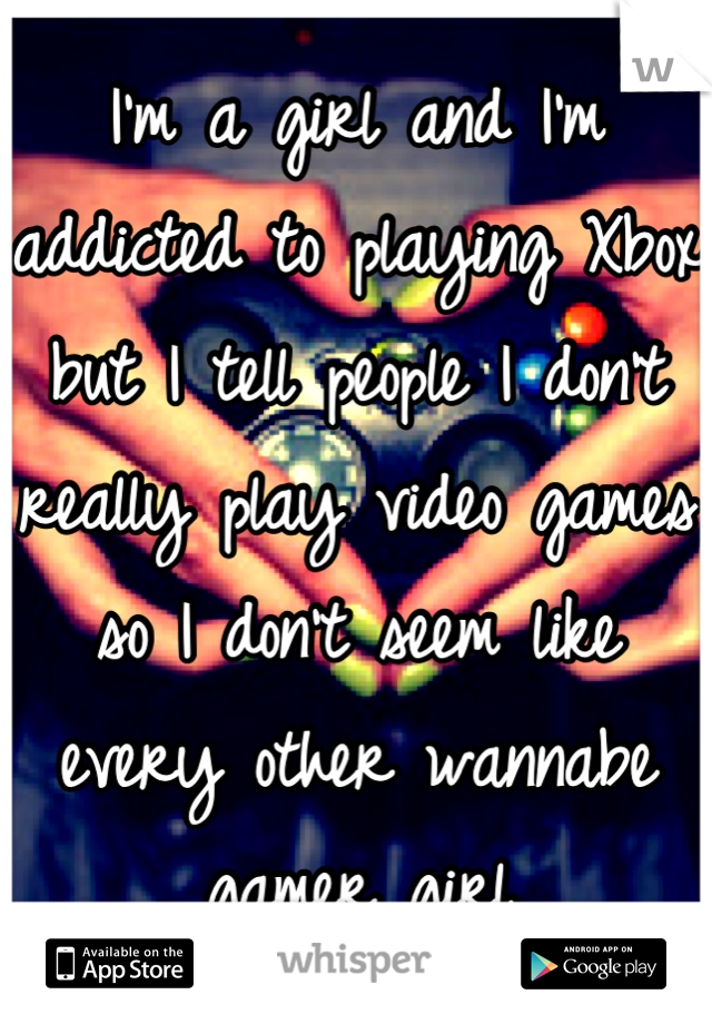 I'm a girl and I'm addicted to playing Xbox but I tell people I don't really play video games so I don't seem like every other wannabe gamer girl