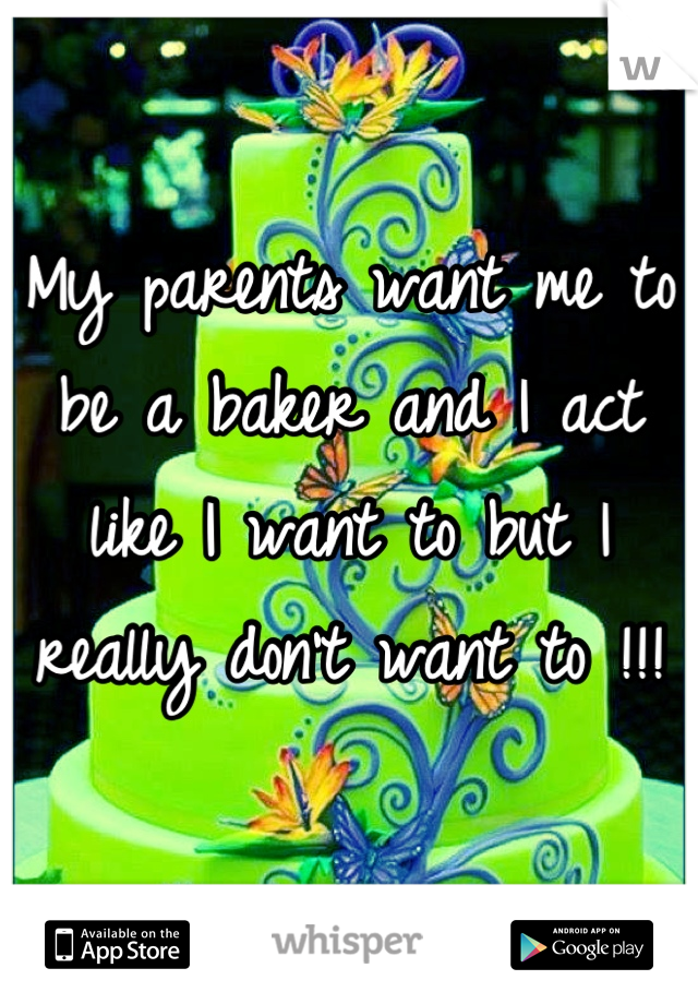 My parents want me to be a baker and I act like I want to but I really don't want to !!!